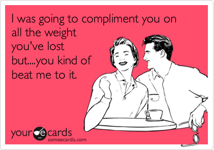 I was going to compliment you on all the weight you've lost but....you kind of beat me to it.
