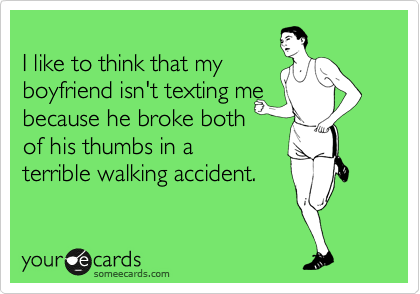 I like to think that my boyfriend isn't texting me because he broke both of his thumbs in a terrible walking accident.