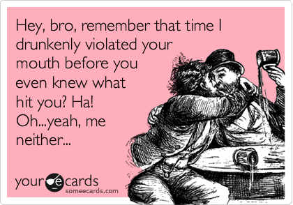 Hey, bro, remember that time I drunkenly violated your mouth before you even knew what hit you? Ha! Oh...yeah, me neither...
