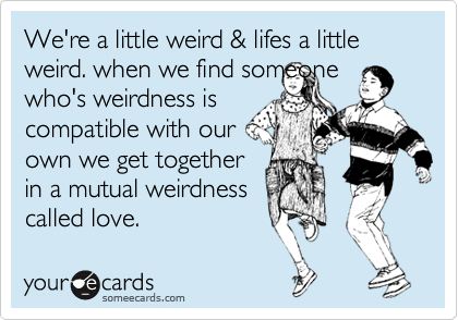 We're a little weird & lifes a little weird. when we find someone who's weirdness is compatible with our own we get together in a mutual weirdness called love.