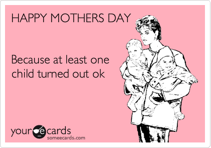 HAPPY MOTHERS DAY   Because at least one child turned out ok