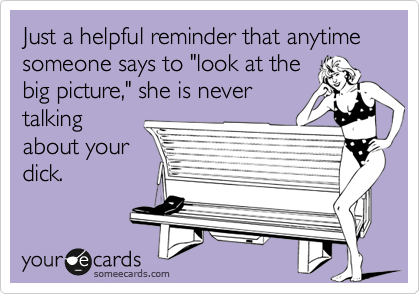 """Just a helpful reminder that anytime someone says to """"look at the big picture,"""" she is never talking about your dick."""