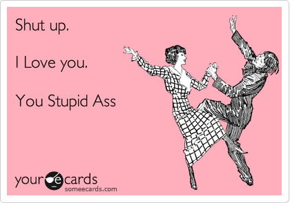 Shut up.   I Love you.  You Stupid Ass