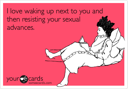 I love waking up next to you and then resisting your sexual advances.
