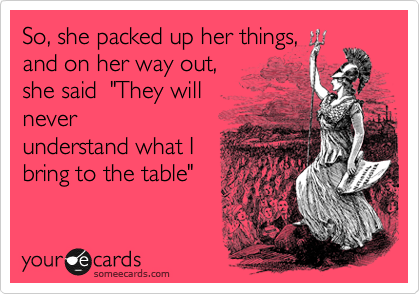 """So, she packed up her things, and on her way out, she said  """"They will  never understand what I bring to the table"""""""