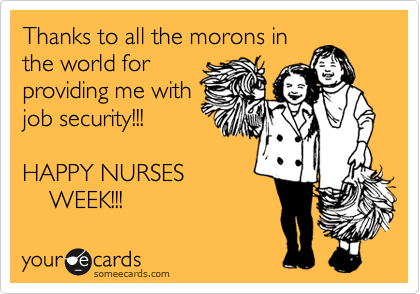 Thanks to all the morons in the world for providing me with job security!!!  HAPPY NURSES      WEEK!!!