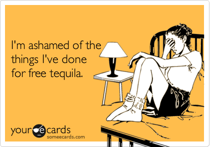 I'm ashamed of the  things I've done  for free tequila.
