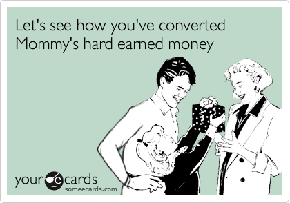 Let's see how you've converted Mommy's hard earned money