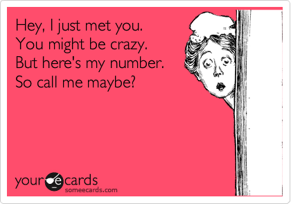 Hey, I just met you.  You might be crazy.  But here's my number. So call me maybe?
