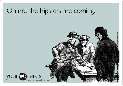 Oh no, the hipsters are coming.