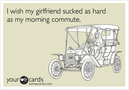 I wish my girlfriend sucked as hard as my morning commute.