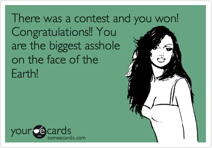 There was a contest and you won! Congratulations!! You are the biggest asshole on the face of the Earth!