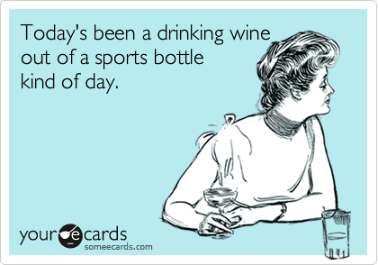 Today's been a drinking wine  out of a sports bottle  kind of day.