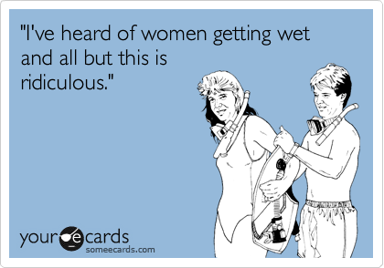 """""""I've heard of women getting wet and all but this is ridiculous."""""""