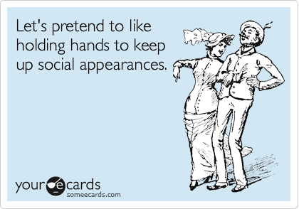 Let's pretend to like holding hands to keep up social appearances.