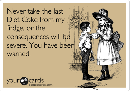 Never take the last Diet Coke from my fridge, or the consequences will be severe. You have been warned.