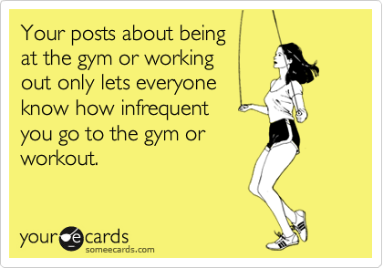 Your posts about being at the gym or working  out only lets everyone know how infrequent  you go to the gym or  workout.