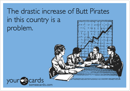 The drastic increase of Butt Pirates in this country is a problem.