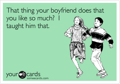 That thing your boyfriend does that you like so much?  I taught him that.