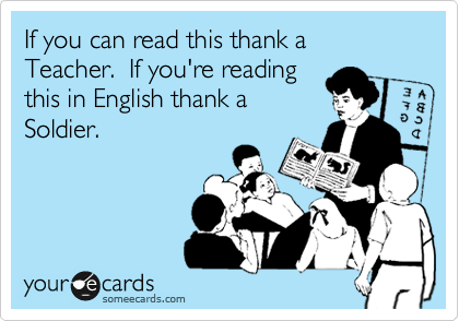 If you can read this thank a Teacher.  If you're reading this in English thank a Soldier.