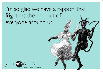 I'm so glad we have a rapport that frightens the hell out of everyone around us.