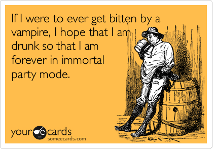 If I were to ever get bitten by a vampire, I hope that I am drunk so that I am forever in immortal party mode.