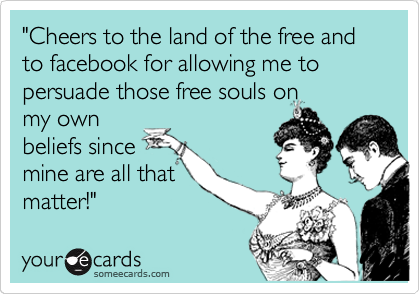 """""""Cheers to the land of the free and to facebook for allowing me to persuade those free souls on my own beliefs since mine are all that matter!"""""""