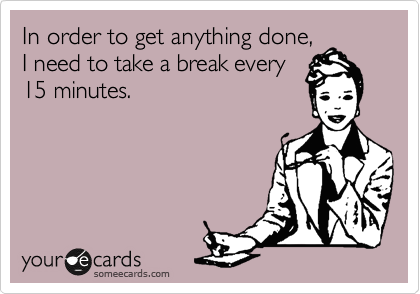 In order to get anything done, I need to take a break every 15 minutes.