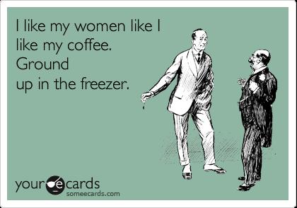 I like my women like I like my coffee.  Ground up in the freezer.