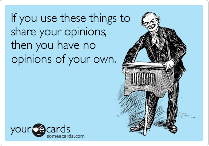 If you use these things to         share your opinions, then you have no opinions of your own.