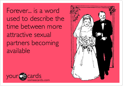 Forever... is a word  used to describe the time between more attractive sexual partners becoming available