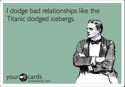 I dodge bad relationships like the Titanic dodged icebergs.