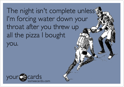 The night isn't complete unless I'm forcing water down your throat after you threw up all the pizza I bought you.