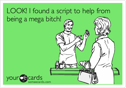 LOOK! I found a script to help from being a mega bitch!