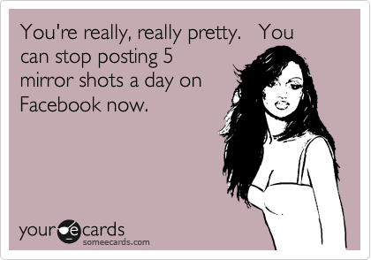 You're really, really pretty.   You can stop posting 5 mirror shots a day on  Facebook now.