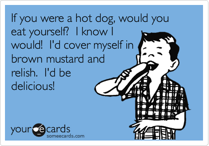 If you were a hot dog, would you eat yourself?  I know I would!  I'd cover myself in brown mustard and relish.  I'd be delicious!