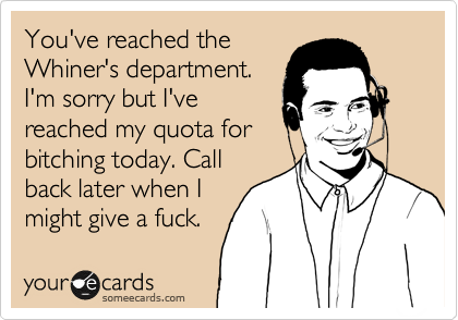 You've reached the Whiner's department. I'm sorry but I've reached my quota for bitching today. Call back later when I might give a fuck.