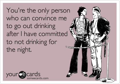 You're the only person who can convince me to go out drinking after I have committed to not drinking for the night.