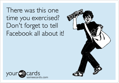 There was this one time you exercised? Don't forget to tell Facebook all about it!