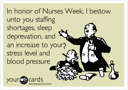 In honor of Nurses Week, I bestow unto you staffing shortages, sleep deprevation, and an increase to your stress level and blood pressure