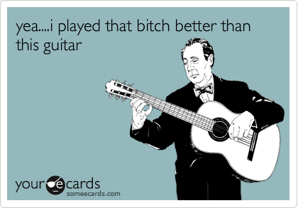 yea....i played that bitch better than this guitar