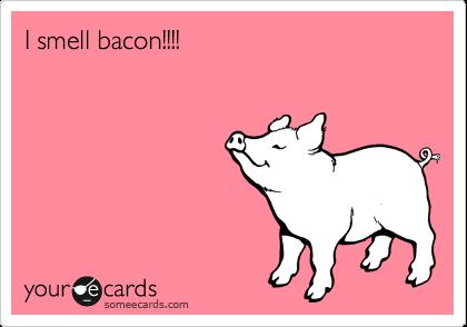I smell bacon!!!!