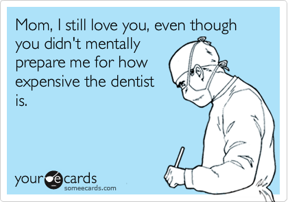 Mom, I still love you, even though you didn't mentally prepare me for how expensive the dentist is.