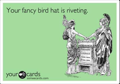 Your fancy bird hat is riveting.