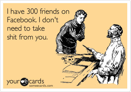 I have 300 friends on Facebook. I don't need to take shit from you.