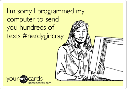 I'm sorry I programmed my computer to send you hundreds of texts %23nerdygirlcray