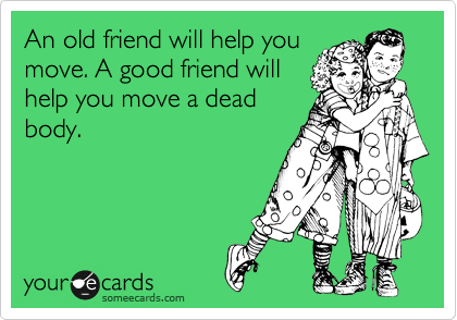 An old friend will help you move. A good friend will help you move a dead body.