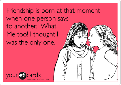 Friendship is born at that moment when one person says to another, 'What! Me too! I thought I was the only one.