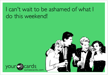 I can't wait to be ashamed of what I do this weekend!