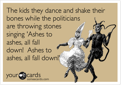 The kids they dance and shake their bones while the politicians are throwing stones singing 'Ashes to ashes, all fall down!  Ashes to ashes, all fall down!'